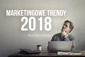 marketingowe trendy 2018 mariusz łodyga